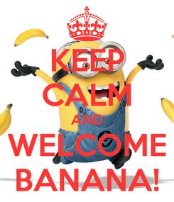Poster: KEEP CALM AND WELCOME BANANA!