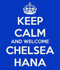 Poster: KEEP CALM AND WELCOME CHELSEA HANA