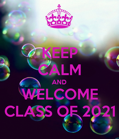Poster: KEEP CALM AND WELCOME CLASS OF 2021