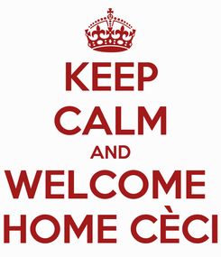 Poster: KEEP CALM AND WELCOME  HOME CÈCI