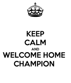 Poster: KEEP CALM AND WELCOME HOME  CHAMPION