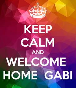 Poster: KEEP CALM AND WELCOME  HOME  GABI