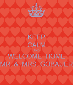 Poster: KEEP CALM AND WELCOME  HOME MR. &  MRS. GOBAUER