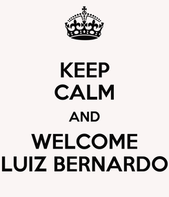 Poster: KEEP CALM AND WELCOME LUIZ BERNARDO