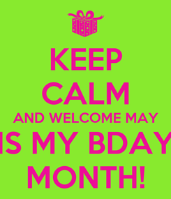 Poster: KEEP CALM AND WELCOME MAY IS MY BDAY MONTH!