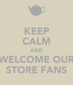 Poster: KEEP CALM AND WELCOME OUR STORE FANS