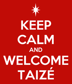 Poster: KEEP CALM AND WELCOME TAIZÉ