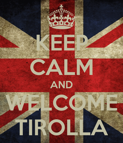 Poster: KEEP CALM AND WELCOME TIROLLA