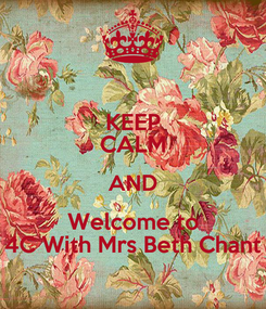 Poster: KEEP CALM AND Welcome to 4C With Mrs Beth Chant