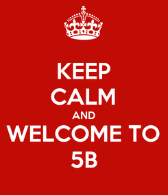 Poster: KEEP CALM AND WELCOME TO 5B