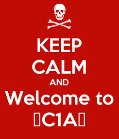 Poster: KEEP CALM AND Welcome to ☠C1A☠