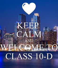 Poster: KEEP  CALM AND WELCOME TO CLASS 10-D