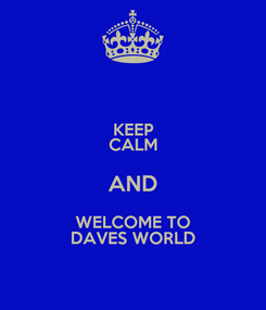 Poster: KEEP CALM AND WELCOME TO DAVES WORLD
