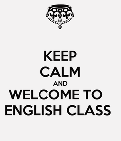 Poster: KEEP CALM AND WELCOME TO   ENGLISH CLASS