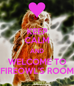 Poster: KEEP CALM AND WELCOME TO FIREOWL'S ROOM