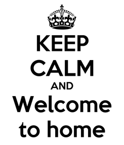 Poster: KEEP CALM AND Welcome to home