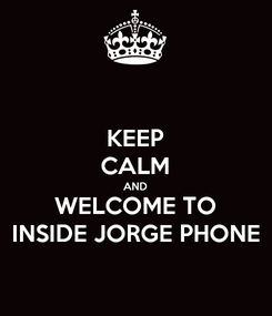 Poster: KEEP CALM AND WELCOME TO INSIDE JORGE PHONE