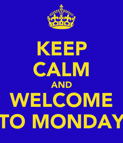 Poster: KEEP CALM AND WELCOME TO MONDAY