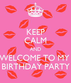 Poster: KEEP CALM AND WELCOME TO MY  BIRTHDAY PARTY