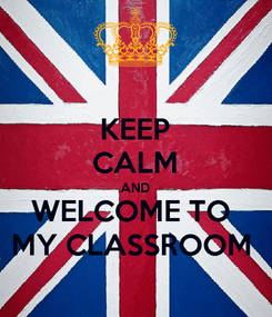 Poster: KEEP CALM AND WELCOME TO  MY CLASSROOM