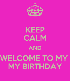 Poster: KEEP CALM AND WELCOME TO MY  MY BIRTHDAY