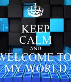 Poster: KEEP CALM AND WELCOME TO  MY WORLD