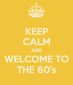 Poster: KEEP CALM AND WELCOME TO THE 60's