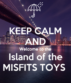 Poster: KEEP CALM AND Welcome to the Island of the MISFITS TOYS