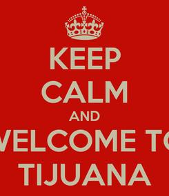 Poster: KEEP CALM AND WELCOME TO TIJUANA