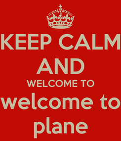 Poster: KEEP CALM AND WELCOME TO welcome to plane