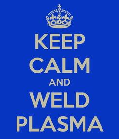 Poster: KEEP CALM AND WELD PLASMA