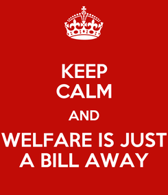 Poster: KEEP CALM AND WELFARE IS JUST A BILL AWAY