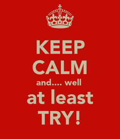 Poster: KEEP CALM and.... well  at least TRY!