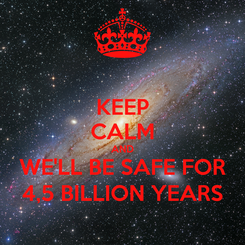 Poster: KEEP CALM AND WE'LL BE SAFE FOR 4,5 BILLION YEARS
