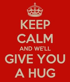 Poster: KEEP CALM AND WE'LL GIVE YOU A HUG