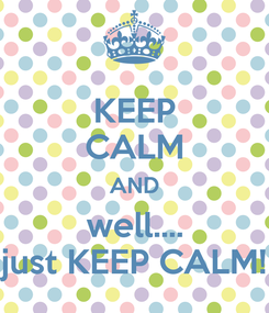 Poster: KEEP CALM AND well.... just KEEP CALM!