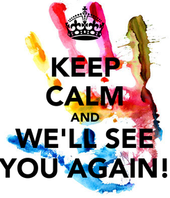 Poster: KEEP CALM AND WE'LL SEE YOU AGAIN!