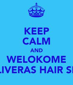 Poster: KEEP CALM AND WELOKOME OLIVERAS HAIR SPA