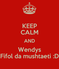 Poster: KEEP CALM AND Wendys Fifol da mushtaeti :D