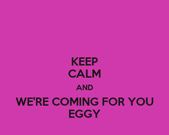 Poster: KEEP CALM AND WE'RE COMING FOR YOU EGGY