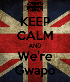 Poster: KEEP CALM AND We're Gwapo