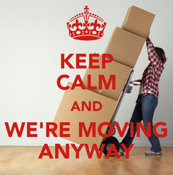 Poster: KEEP CALM AND WE'RE MOVING ANYWAY