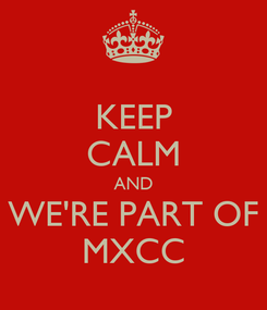 Poster: KEEP CALM AND WE'RE PART OF MXCC