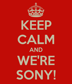 Poster: KEEP CALM AND WE'RE SONY!