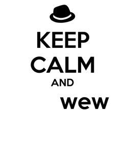 Poster: KEEP CALM AND        wew
