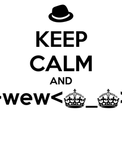 Poster: KEEP CALM AND >wew<^_^>