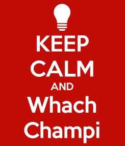 Poster: KEEP CALM AND Whach Champi