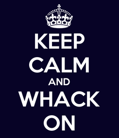 Poster: KEEP CALM AND WHACK ON