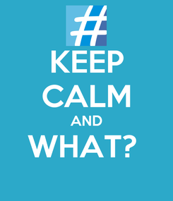 Poster: KEEP CALM AND WHAT?