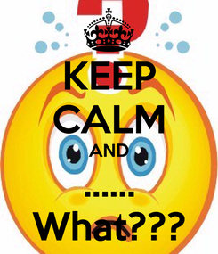 Poster: KEEP CALM AND ...... What???